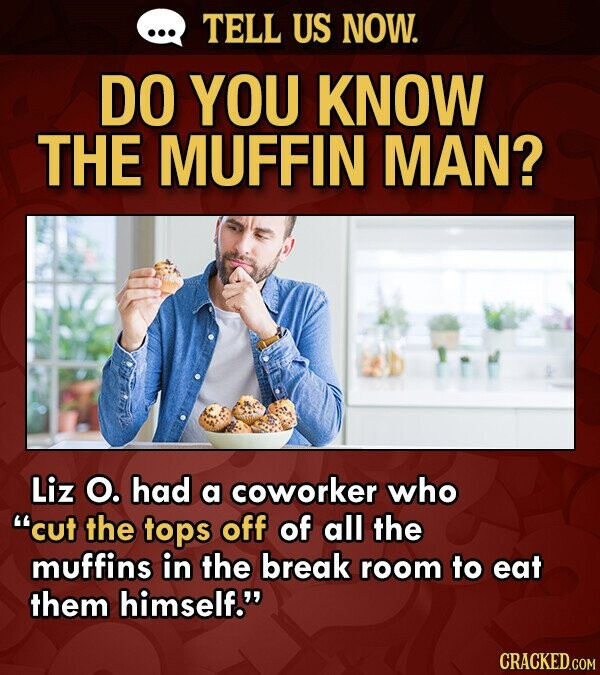 TELL US NOW. DO YOU KNOW THE MUFFIN MAN? Liz O. had a coworker who cut the tops off of all the muffins in the break room to eat them himself.