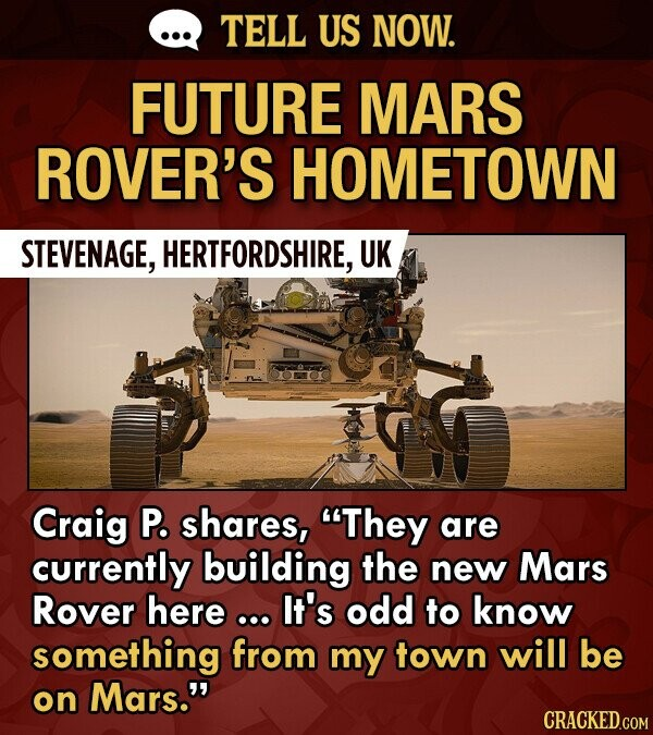 TELL US NOW. FUTURE MARS ROVER'S HOMETOWN STEVENAGE, HERTFORDSHIRE, UK Craig P. shares, They are currently building the new Mars Rover here ... It's odd to know something from my town will be on Mars. CRACKED.COM