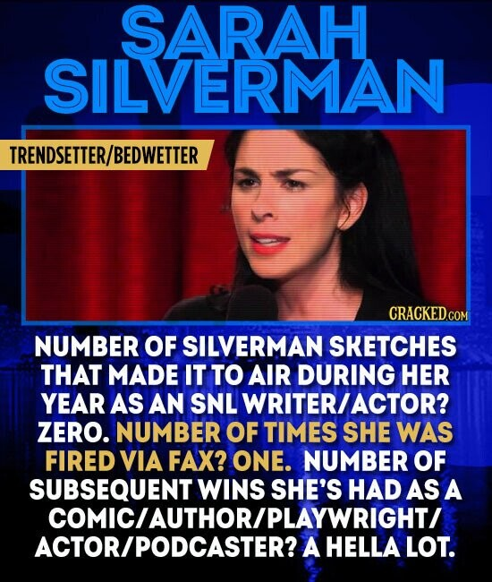 SARAH SILVERMAN TRENDSETTER/BEDWETTER NUMBER OF SILVERMAN SKETCHES THAT MADE IT TO AIR DURING HER YEAR AS AN SNL WRITER/ ACTOR? ZERO. NUMBER OF TIMES SHE WAS FIRED VIA FAX? ONE. NUMBER OF SUBSEQUENT WINS SHE'S HAD AS A COMICIAUTHORIPLAYWRIGHTI ACTOR/PODCASTER? A HELLA LOT.
