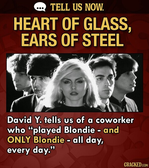 TELL US NOW. HEART OF GLASS, EARS OF STEEL David Y. tells US of a coworker who played Blondie - and ONLY Blondie - all day, every day.