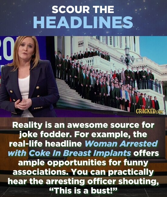 SCOUR THE HEADLINES O Reality is an awesome source for joke fodder. For example, the real-life headline Woman Arrested with Coke In Breast Implants offers ample opportunities for funny associations. You can practically hear the arresting officer shouting, This is a bust!