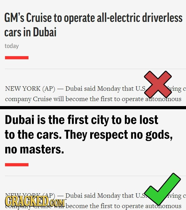 GM's Cruise to operate all-electric driverless cars in Dubai today NEW YORK (AP) -Dubai said Monday that U.S iving company Cruise will become the first to operate autonomous Dubai is the first city to be lost to the cars. They respect no gods, no masters. VODI Dubai said Monday that