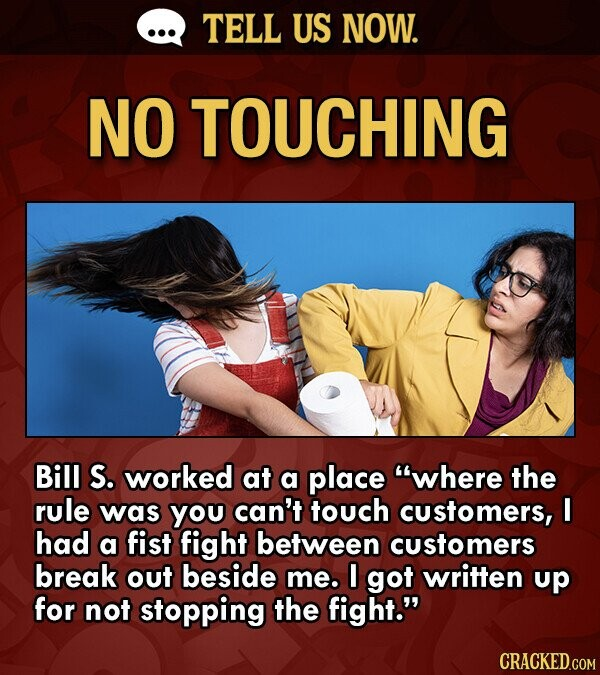 TELL US NOW. NO TOUCHING Bill S. worked at a place where the rule was you can't touch customers, I had a fist fight between customers break out besid