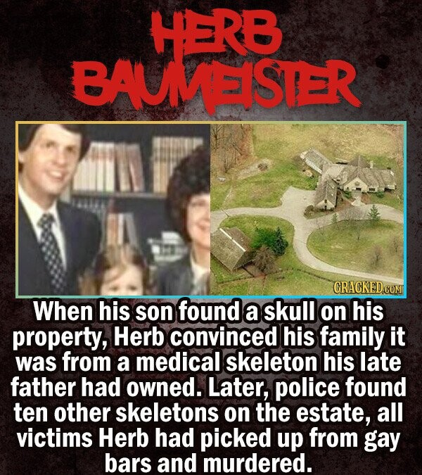 HERB BAUMEISTER When his son found a skull on his property, Herb convinced his family it was from a medical skeleton his late father had owned. Later,