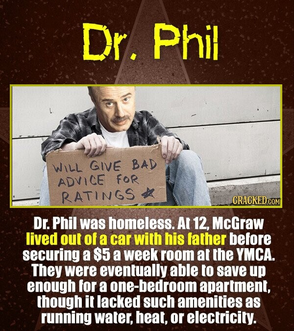 Dr. Phil WILL GIVE BAD ADVICE FOR RATINGS CRACKEDO COM Dr. Phil was homeless. Al 12, McGraw lived out of a car with his father before securing a $5 a