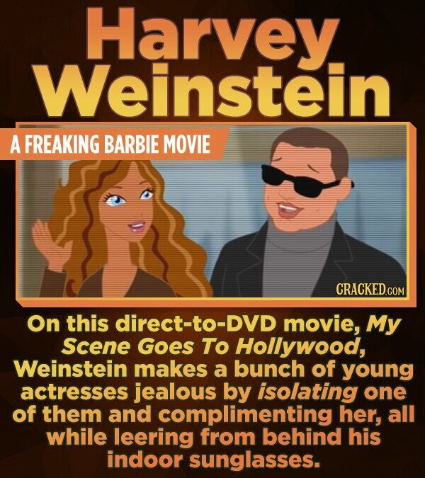 Harvey Weinstein A FREAKING BARBIE MOVIE On this direct-to-DVD movie, My Scene Goes To Hollywood, Weinstein makes a bunch of young actresses jealous b