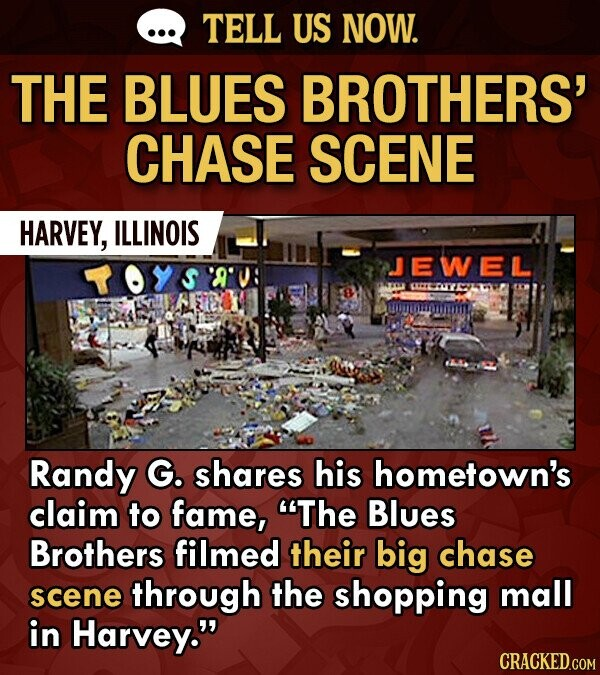 TELL US NOW. THE BLUES BROTHERS' CHASE SCENE HARVEY, ILLINOIS JEWELL Randy G. shares his hometown's claim to fame, The Blues Brothers filmed their big chase scene through the shopping mall in Harvey.