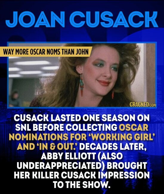 JOAN CUSACK WAY MORE OSCAR NOMS THAN JOHN CUSACK LASTED ONE SEASON ON SNL BEFORE COLLECTING OSCAR NOMINATIONS FOR 'WORKING GIRL' AND 'IN & OUT.' DECADES LATER, ABBY ELLIOTT (ALSO UNDERAPPRECIATED) BROUGHT HER CUSACK IMPRESSION TO THE SHOW.