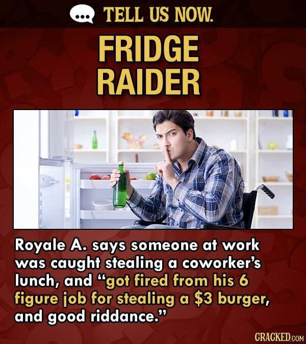 TELL US NOW. FRIDGE RAIDER Royale A. says someone at work was caught stealing a coworker's lunch, and got fired from his 6 figure iob for stealing a $3 burger, and good riddance. CRACKED.COM