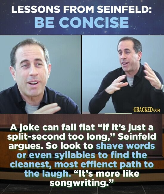 LESSONS FROM SEINFELD: BE CONCISE A joke can fall flat if it's just a split-second too long, Seinfeld argues. So look to shave words or even syllables to find the cleanest, most effienct path to the laugh. It's more like songwriting.