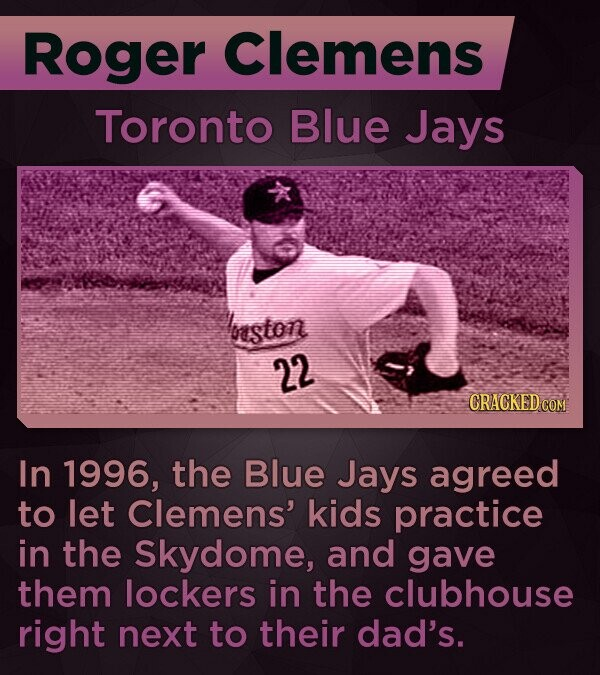 Roger Clemens Toronto Blue Jays boeston 22 CRACKED COM In 1996, the Blue Jays agreed to let Clemens' kids practice in the Skydome, and gave them lockers in the clubhouse right next to their dad's.