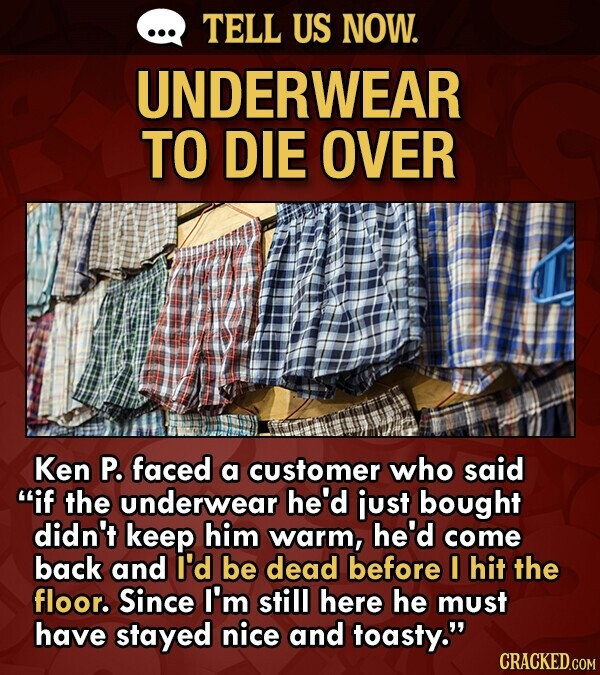 TELL US NOW. UNDERWEAR TO DIE OVER Ken P. faced a customer who said if the underwear he'd just bought didn't keep him warm, he'd come back and I'd be