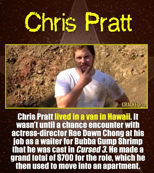 Chris Pratt Chris Pratt lived in a van in Hawaii. It wasn't until a chance encounter with actress-director Rae Dawn Chong at his job as a waiter for B