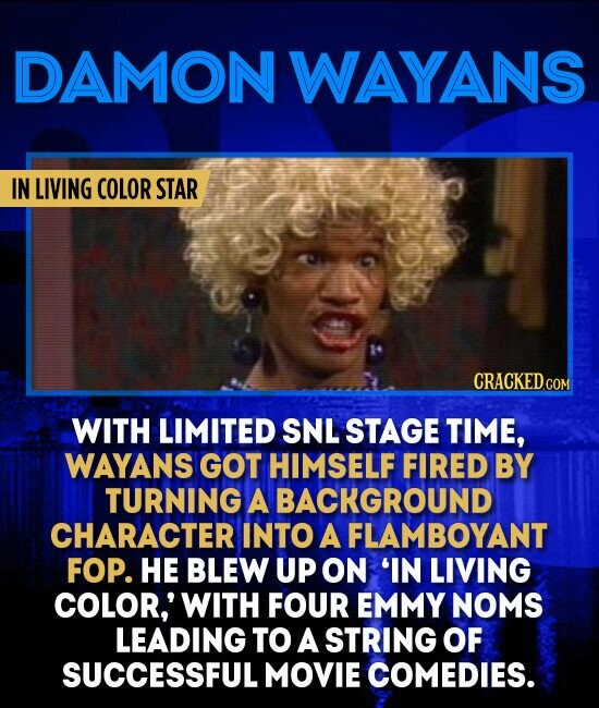 DAMON WAYANS IN LIVING COLOR STAR WITH LIMITED SNL STAGE TIME, WAYANS GOT HIMSELF FIRED BY TURNING A BACKGROUND CHARACTER INTO A FLAMBOYANT FOP. HE BLEW UP ON 'IN LIVING COLOR,' WITH FOUR EMMY NOMS LEADING TO A STRING OF SUCCESSFUL MOVIE COMEDIES.