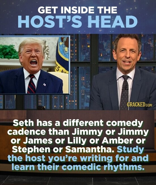 GET INSIDE THE HOST'S HEAD Seth has a different comedy cadence than Jimmy or Jimmy or James or Lilly or Amber or Stephen or Samantha. Study the host you're writing for and learn their comedic rhythms.