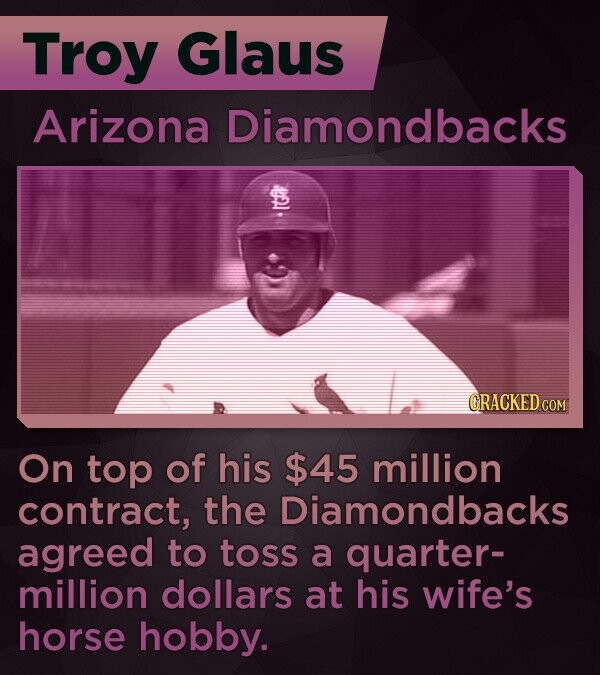 Troy Glaus Arizona Diamondbacks CRACKED On top of his $45 million contract, the Diamondbacks agreed to toss a quarter- million dollars at his wife's horse hobby.