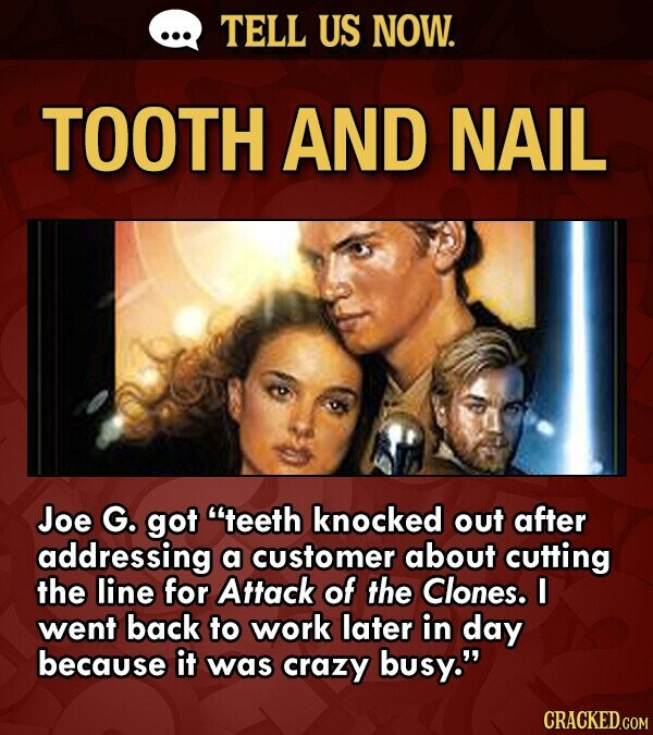 TELL US NOW. TOOTH AND NAIL Joe G. got teeth knocked out after addressing a customer about cutting the line for Attack of the Clones. I went back to