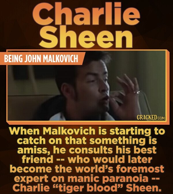Charlie SheEN BEING JOHN MALKOVICH When Malkovich is starting to catch on that something is amiss, he consults his best friend - who would later becom