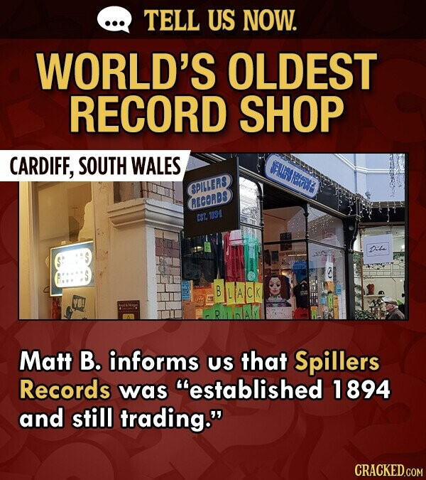 TELL US NOW. WORLD'S OLDEST RECORD SHOP CARDIFF, SOUTH WALES EPlLES RICORDS EST 94 Diba B LALCK Matt B. informs US that Spillers Records was Mestablished 1894 and still trading.