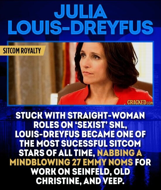 JULIA LOUIS-DREYFUS SITCOM ROYALTY STUCK WITH STRAIGHT-WOMAN ROLES ON 'SEXIST' SNL, LOUIS-DREYFUS BECAME ONE OF THE MOST SUCESSFUL SITCOM STARS OF ALL TIME, NABBING A MINDBLOWING 27 EMMY NOMS FOR WORK ON SEINFELD, OLD CHRISTINE, AND VEEP.