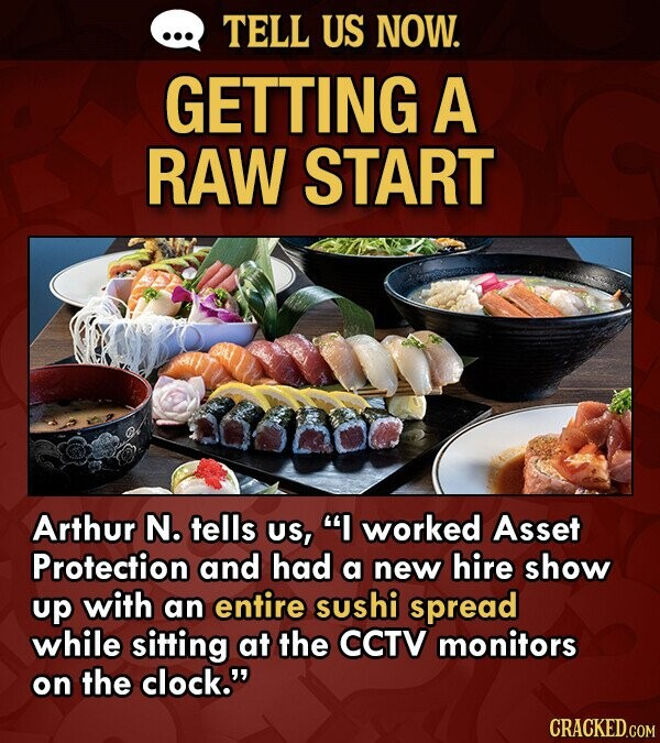 TELL US NOW. GETTING A RAW START Arthur N. tells US, I worked Asset Protection and had a new hire show up with an entire sushi spread while sitting at the CCTV monitors on the clock.