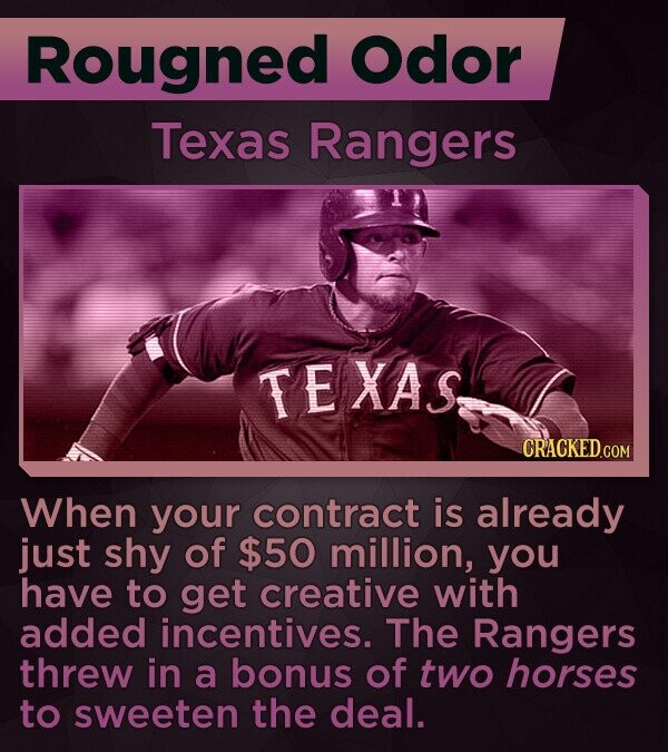 Rougned Odor Texas Rangers TE XAS When your contract is already just shy of $50 million, you have to get creative with added incentives. The Rangers threw in a bonus of two horses to sweeten the deal.