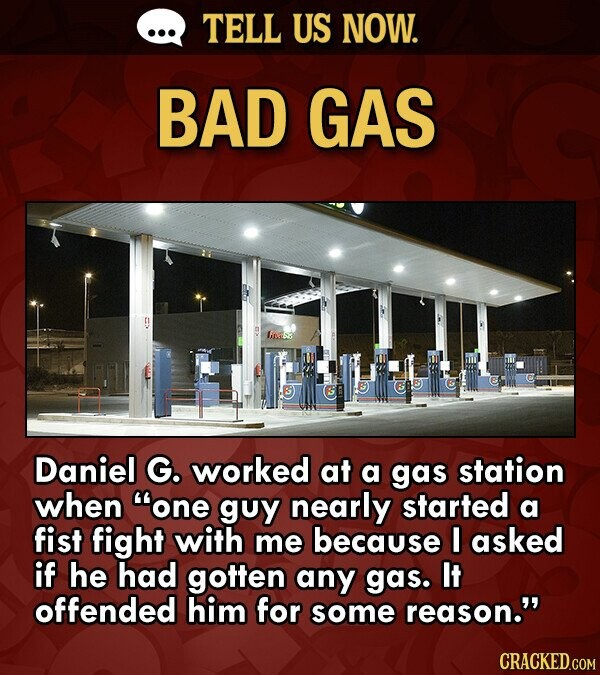TELL US NOW. BAD GAS Linss Daniel G. worked at a gas station when one guy nearly started a fist fight with me because I asked if he had gotten any ga