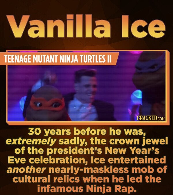 Vanilla Ice TEENAGE MUTANT NINJA TURTLES ll 30 years before he was, extremely sadly, the crown jewel of the president's New Year's Eve celebration, Ic
