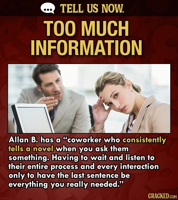 TELL US NOW. TOO MUCH INFORMATION Allan B. has a coworker who consistently tells a novel when You ask them something. Having to wait and listen to their entire process and every interaction only to have the last sentence be everything you really needed.