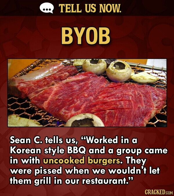 TELL US NOW. BYOB Sean C. tells US, Worked in a Korean style BBQ and a group came in with uncooked burgers. They were pissed when we wouldn't let the