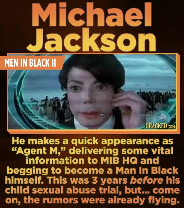 Michael Jackson MEN IN BLACK ll He makes a quick appearance as Agent M, delivering some vital information to MIB HQ and begging to become a Man In B