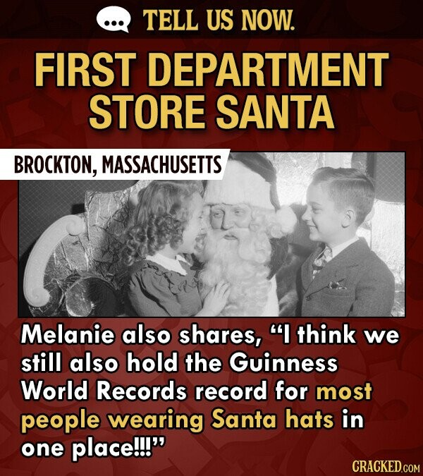 TELL US NOW. FIRST DEPARTMENT STORE SANTA BROCKTON, MASSACHUSETTS Melanie also shares, I think we still also hold the Guinness World Records record for most people wearing Santa hats in one place!!!