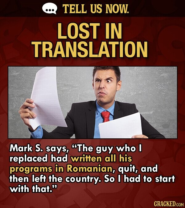 TELL US NOW. LOST IN TRANSLATION Mark S. says, The guy who I replaced had written all his programs in Romanian, quit, and then left the country. So I had to start with that.
