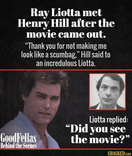 Ray Liotta met Henry Hill after the movie came out. Thank you for not making me look like a scumbag, Hill said to an incredulous Liotta. Liotta replied: Did you see GoodFellas the movie?