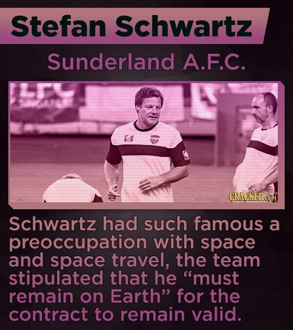 Stefan Schwartz Sunderland A.F.C. 14 Schwartz had such famous a preoccupation with space and space travel, the team stipulated that he must remain on Earth for the contract to remain valid.