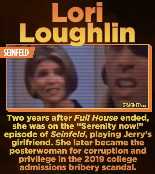 Lori Loughlin SEINFELD Two years after Full House ended, she was on the Serenity now! episode of Seinfeld, playing Jerry's girlfriend. She later bec