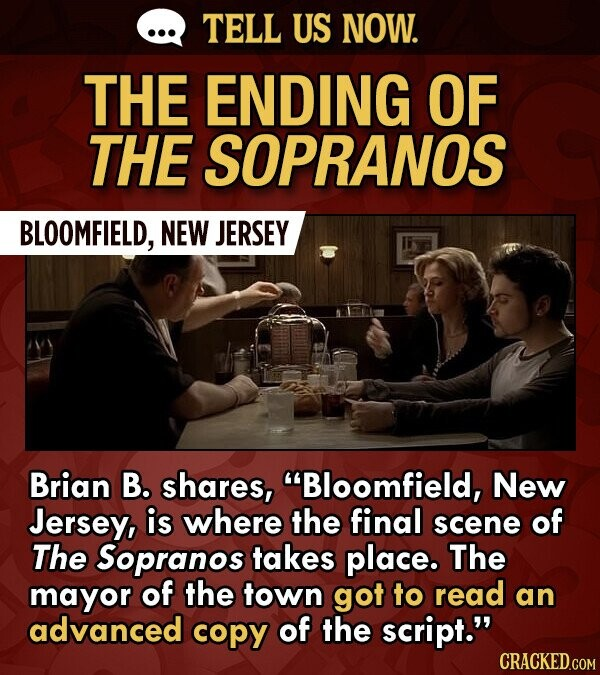 TELL US NOW. THE ENDING OF THE SOPRANOS BLOOMFIELD, NEW JERSEY Brian B. shares, Bloomfield, New Jersey, is where the final scene of The Sopranos takes place. The mayor of the town got to read an advanced copy of the script.