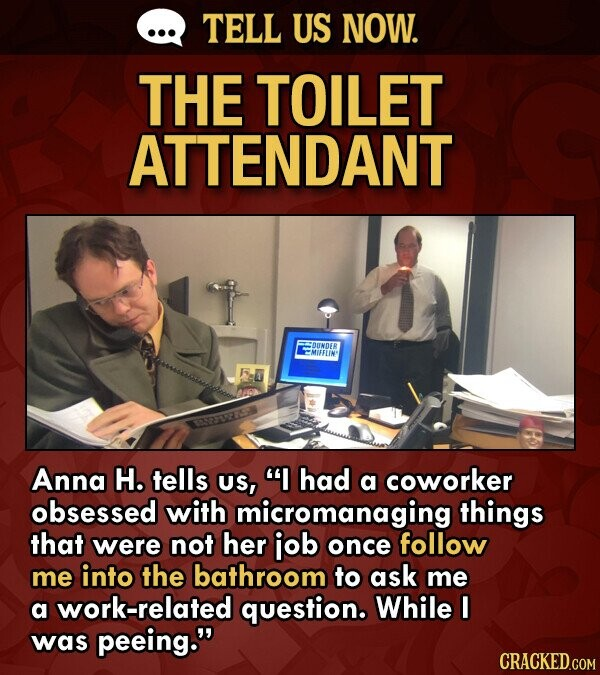 TELL US NOW. THE TOILET ATTENDANT OUNDEB EMIFFLIN Anna H. tells US, I had a coworker obsessed with micromanaging things that were not her iob once follow me into the bathroom to ask me a work-related question. While F was peeing.