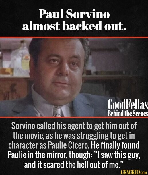 Paul Sorvino almost backed out. Sorvino called his agent to get him out of the movie, as he was struggling to get in character as Paulie Cicero. He finally found Paulie in the mirror, though:' I saw this guy, and it scared the hell out of