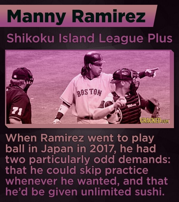 Manny Ramirez Shikoku Island League Plus BOS TON 21 CRACKED COM When Ramirez went to play ball in Japan in 2017, he had two particularly odd demands: that he could skip practice whenever he wanted, and that he'd be given unlimited sushi.