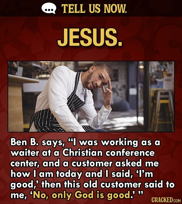 TELL US NOW. JESUS. Ben B. says, I was working as a waiter at a Christian conference center, and a customer asked me how I am today and I said, I'm