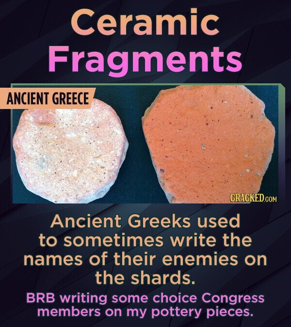 Ceramic Fragments ANCIENT GREECE Ancient Greeks used to sometimes write the names of their enemies on the shards. BRB writing some choice Congress mem