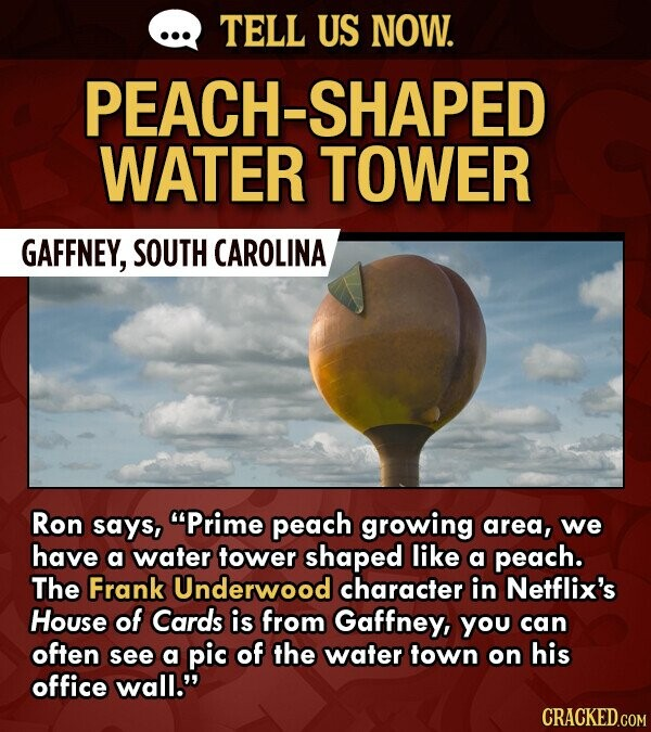TELL US NOW. PEACH-SHAPED WATER TOWER GAFFNEY, SOUTH CAROLINA Ron says, Prime peach growing area, we have a water tower shaped like a peach. The Frank Underwood character in Netflix's House of Cards is from Gaffney, You can often see a pic of the water town on his office wall.