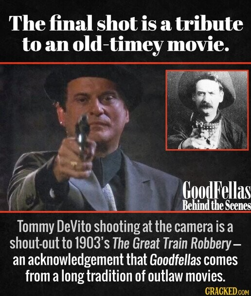 The final shot is a tribute to an old -timey movie. Tommy DeVito shooting at the camera is a shout-out to 1903's The Great Train Robbery- an acknowledgement that Goodfellas comes from a long tradition of outlaw movies.