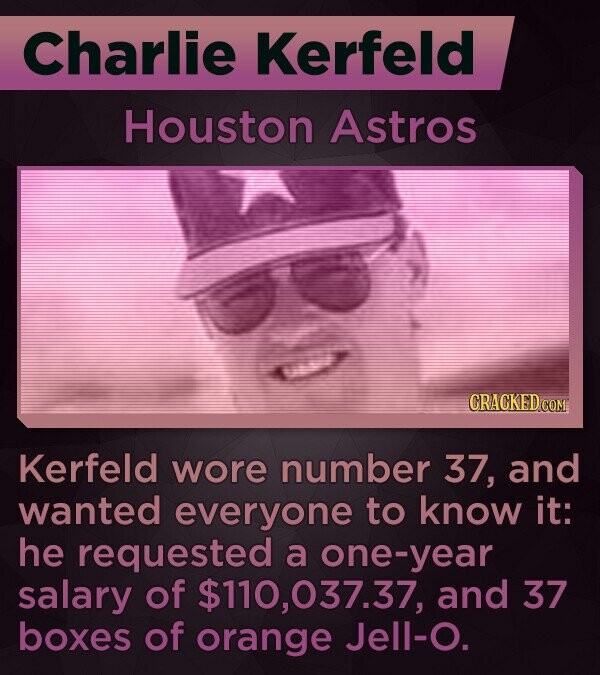 Charlie Kerfeld Houston Astros CRACKED COM Kerfeld wore number 37, and wanted everyone to know it: he requested a one-year salary of $110,037.37, and 37 boxes of orange Jell-O.