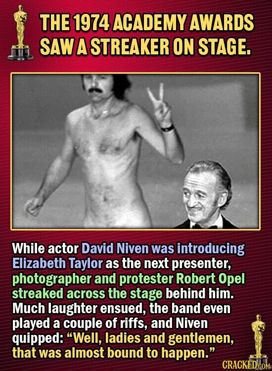 THE 1974 ACADEMY AWARDS SAW A STREAKER ON STAGE. While actor David Niven was introducing Elizabeth Taylor as the next presenter, photographer and protester Robert Opel streaked across the stage behind him. Much laughter ensued, the band even played a couple of riffs, and Niven quipped: Well, ladies and gentlemen,