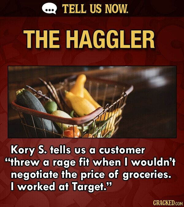 TELL US NOW. THE HAGGLER Kory S. tells US a customer threw a rage fit when I wouldn't negotiate the price of groceries. I worked at Target.