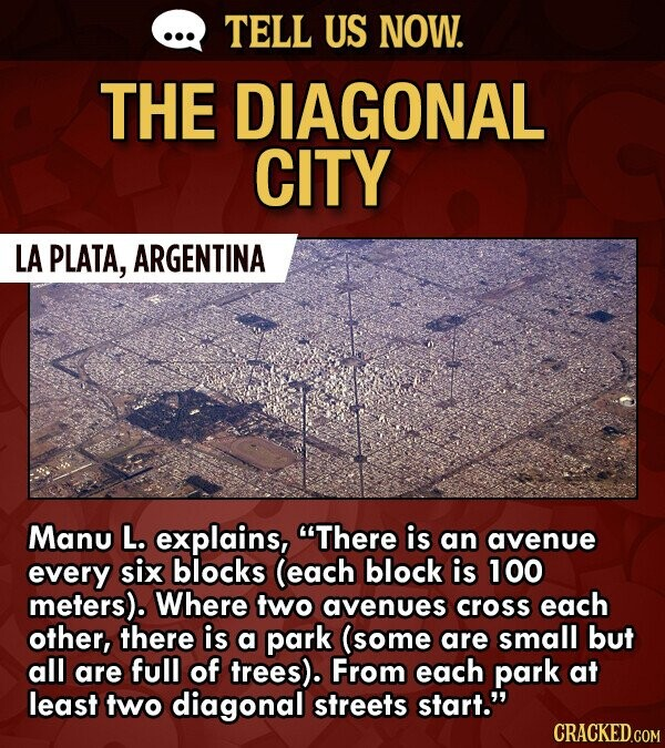 TELL US NOW. THE DIAGONAL CITY LA PLATA, ARGENTINA Manu L. explains, There is an avenue every six blocks (each block is 100 meters). Where two avenues cross each other, there is a park (some are small but all are full of trees). From each park at least two diagonal