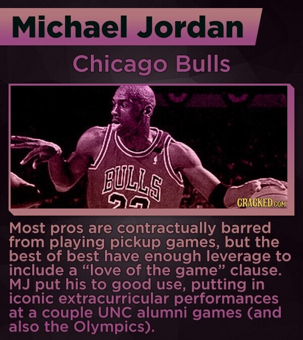 Michael Jordan Chicago Bulls BULLS CRACKEDCO Most pros are contractually barred from playing pickup games, but the best of best have enough leverage to include a love of the game clause. MJ put his to good use, putting in iconic extracurricular performances at a couple UNC alumni games (and also