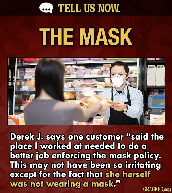 TELL US NOW. THE MASK Derek J. says one customer said the place worked at needed to do a better job enforcing the mask policy. This may not have been